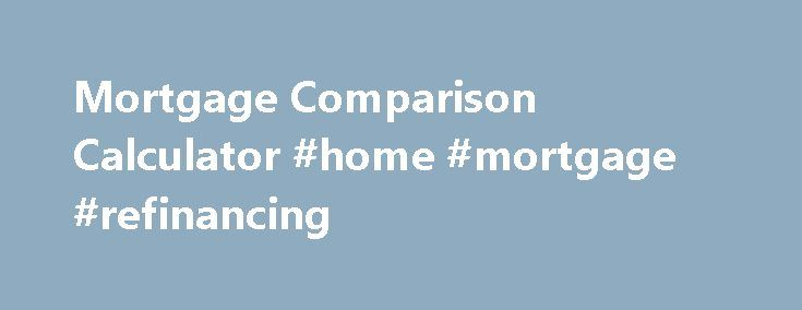 Mortgage Comparison Calculator #home #mortgage #refinancing http://money.remmont.com/mortgage-comparison-calculator-home-mortgage-refinancing/  #compare mortgage calculator # Calculation results are approximates and for information purposes only and rates quotes are not considered as rate guarantees. The calculations assume all payments are made when due. Calculations assume that the interest rate would remain constant over the entire amortization period, but actual interest rates may vary…