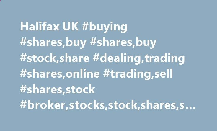 Halifax UK #buying #shares,buy #shares,buy #stock,share #dealing,trading #shares,online #trading,sell #shares,stock #broker,stocks,stock,shares,share,uk canada.remmont.co... # How to buy shares. Whether you're looking for shares to buy once or twice a year or you want to trade several times a day, we have a share dealing account to suit your needs. We have a range of services available to suit beginners to the stock market or the more experienced trader. What can I buy? UK shares – buy...