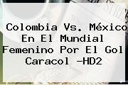 http://tecnoautos.com/wp-content/uploads/imagenes/tendencias/thumbs/colombia-vs-mexico-en-el-mundial-femenino-por-el-gol-caracol-hd2.jpg Colombia Vs Mexico. Colombia vs. México en el Mundial femenino por el Gol Caracol ?HD2, Enlaces, Imágenes, Videos y Tweets - http://tecnoautos.com/actualidad/colombia-vs-mexico-colombia-vs-mexico-en-el-mundial-femenino-por-el-gol-caracol-hd2/