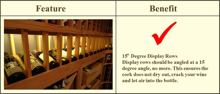 For wine racks with a high reveal display row, make sure that the rows are tilted at a 15 degree angle to keep the cork in constant contact with the wine. Get more info on wine racks here - http://www.winecellarspec.com/category/wine-racks/. Wine Cellar Specialists  4421 Cedar Elm Circle Richardson, TX 75082  Toll Free: 866-646-7089  Texas Office: 972-454-0480