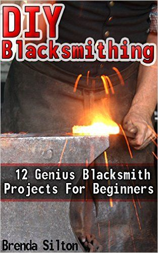DIY Blacksmithing: 12 Genius Blacksmith Projects For Beginners: (Blacksmithing, blacksmith, how to blacksmith, how to blacksmithing, metal work) ((Blacksmithing ... To Make A Knife, DIY, Blacksmithing Guide)) - Kindle edition by Brenda Silton. Crafts, Hobbies & Home Kindle eBooks @ Amazon.com.