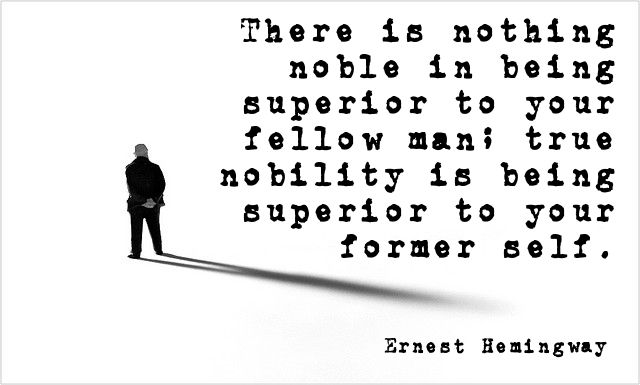 """There is nothing noble in being superior to your fellow man; true nobility is being superior to your former self."" Ernest Hemingway"