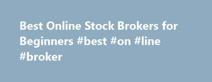 Best Online Stock Brokers for Beginners #best #on #line #broker http://cleveland.remmont.com/best-online-stock-brokers-for-beginners-best-on-line-broker/  # Best Online Stock Brokers for Beginners Broker Basics The concept and definition of a stock broker has rapidly changed with the advent of the internet. Just a few decades ago, a broker was someone who represented you, the individual buyer, at the stock trading table. If someone wanted to purchase shares of a companies stock, let s say…