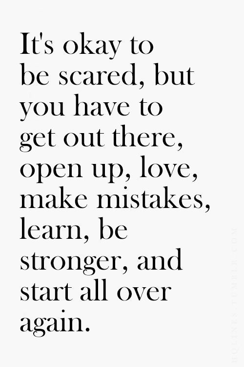 It's okay to be scared, but you have to get out there, open up, love, make mistakes, learn, be stronger, and start all over again.