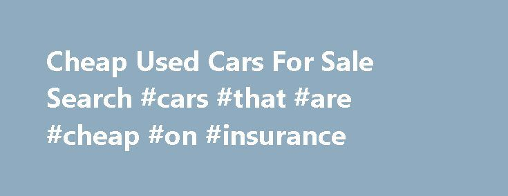 Cheap Used Cars For Sale Search #cars #that #are #cheap #on #insurance http://tablet.nef2.com/cheap-used-cars-for-sale-search-cars-that-are-cheap-on-insurance/  # Sell find cheap used cars in USA Low Budget Cars Finder Autopten is a search engine specially made to help people with low budget find the most affordable used cars, trucks, SUVs and minivans listed for sale in USA. If you landed on this page because you're looking for for cheap cars for sale, you can use any of the search tools we…