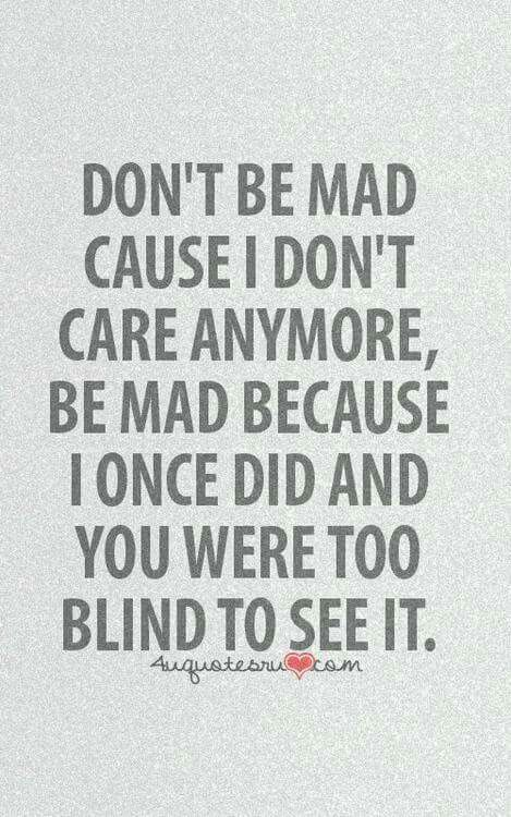 Don't be mad because I don't care anymore be mad because I once did and you were too blind to see it