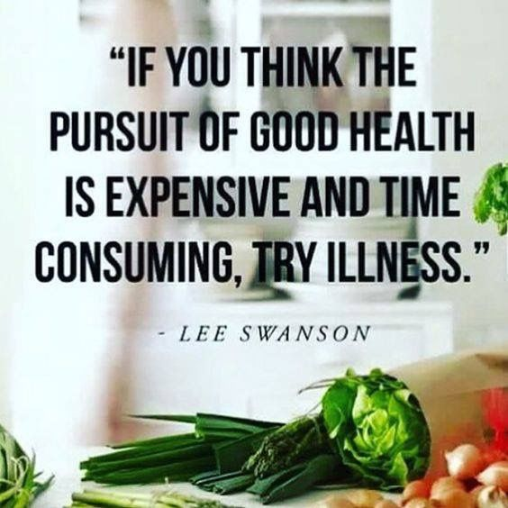 """If you think the pursuit of good health is expensive and time consuming, try illness."" ~ Lee Swanson"