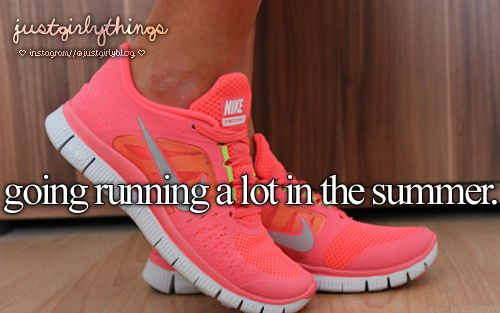 going running a lot in the summer- just girly things