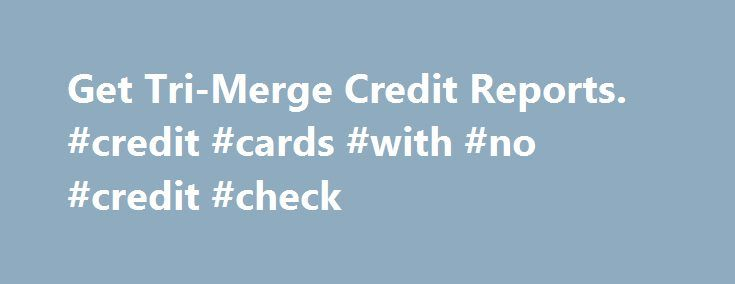 Get Tri-Merge Credit Reports. #credit #cards #with #no #credit #check http://credit-loan.nef2.com/get-tri-merge-credit-reports-credit-cards-with-no-credit-check/  #tri merge credit report # Significance of the Triple or Tri-merge Credit Report Particularly if you ve been shopping for a new home and applied for a mortgage you ve encountered the phrase tri-merge credit report. A triple credit report is exactly what the name implies; a would-be creditor, like a mortgage broker, uses three…