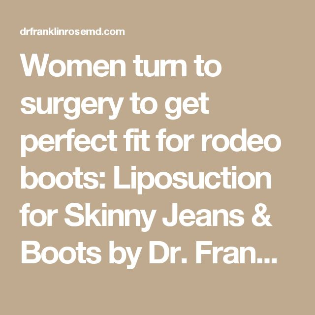 Women turn to surgery to get perfect fit for rodeo boots: Liposuction for Skinny Jeans & Boots by Dr. Franklin Rose
