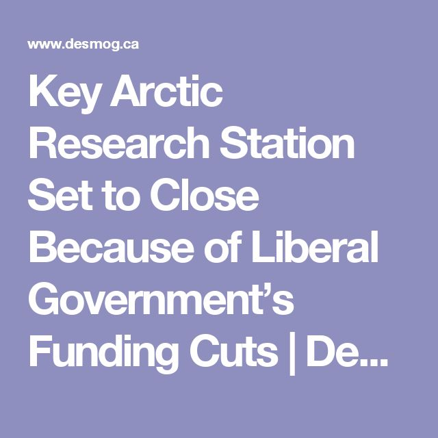 Key Arctic Research Station Set to Close Because of Liberal Government's Funding Cuts | DeSmog Canada