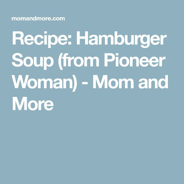 Recipe: Hamburger Soup (from Pioneer Woman) - Mom and More