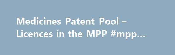 Medicines Patent Pool – Licences in the MPP #mpp #online http://design.nef2.com/medicines-patent-pool-licences-in-the-mpp-mpp-online/  # Negotiating for public-health driven licences with patent holders is the core work of the Medicines Patent Pool. Below is a list of the current licences in the MPP. Sub-licensing forms are linked. AbbVie Licence covering: lopinavir (LPV), ritonavir (r) In December 2015, the Medicines Patent Pool (MPP) and AbbVie signed a new licence agreement to increase…