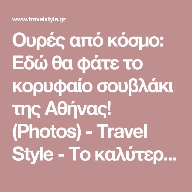Ουρές από κόσμο: Εδώ θα φάτε το κορυφαίο σουβλάκι της Αθήνας! (Photos) - Travel Style - Το καλύτερο ταξιδιωτικό portal