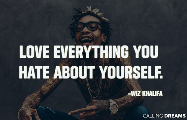 """""""Love everything you hate about yourself."""" – Wiz Khalifa"""
