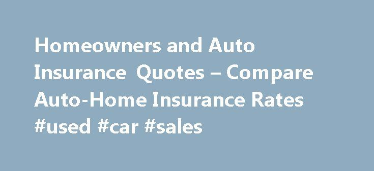 Homeowners and Auto Insurance Quotes – Compare Auto-Home Insurance Rates #used #car #sales http://auto.remmont.com/homeowners-and-auto-insurance-quotes-compare-auto-home-insurance-rates-used-car-sales/  #auto quotes # Auto and Home Insurance: Double the Protection in Half the Time There's nothing quite as exciting as buying a new house or car. But regardless where you live or what you drive, auto and home insurance are two of the most important purchases you can make to protect those…