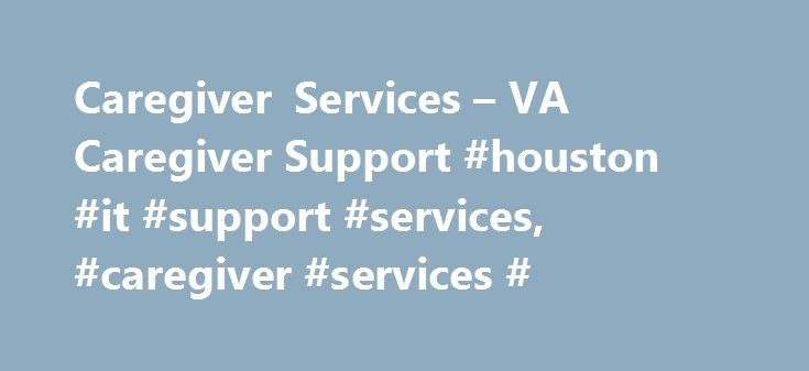 Caregiver Services – VA Caregiver Support #houston #it #support #services, #caregiver #services # http://cameroon.remmont.com/caregiver-services-va-caregiver-support-houston-it-support-services-caregiver-services/  # VA Caregiver Support Caregiver Services You may know that VA provides benefits and services for Veterans, but did you know that VA also has a number of services designed specifically to support you in your role as a Family Caregiver? VA values your commitment as a partner in our…