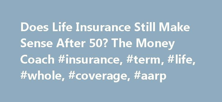 Does Life Insurance Still Make Sense After 50? The Money Coach #insurance, #term, #life, #whole, #coverage, #aarp http://tanzania.remmont.com/does-life-insurance-still-make-sense-after-50-the-money-coach-insurance-term-life-whole-coverage-aarp/  # Javascript is not enabled. Life Insurance After 50: Still Make Sense? Meet The Money Coach. Read More from The Money Coach. Go Life insurance calculator. Do Too late for affordable life insurance. Read Join AARP today and receive access to…