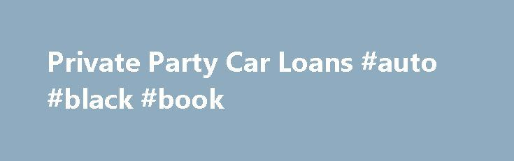 Private Party Car Loans #auto #black #book http://malaysia.remmont.com/private-party-car-loans-auto-black-book/  #private party auto loans # Make your private party car purchase cheaper with Rapid Car Loans. It works hard to provide loan rates as low as 2.60%. Multiple loan quotes and quick disbursement of money are other benefits of working with the company. Apply now with our reputed private party lending partner. If you want to buy your neighbor's BMW or your relative's Impala, lenders…
