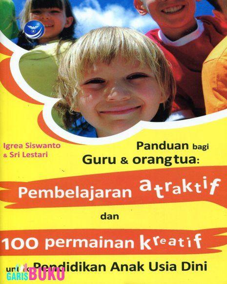 Pembelajaran Atraktif Dan 100 Permainan Kreatif Untuk Pendidikan Anak Usia Dini (Panduan Untuk Guru Dan Orang Tua) Pembelajaran Atraktif Dan 100 Permainan Kreatif Untuk Pendidikan Anak Usia Dini