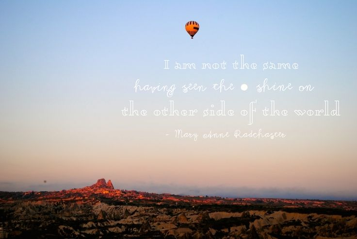 This Is Yugen: Here, There and Everywhere: Ten Quotes to Travel by ~~~~~~ I am not the same having seen the moon shine on the other side of the world. Photo taken: Cappadocia , Turkey .