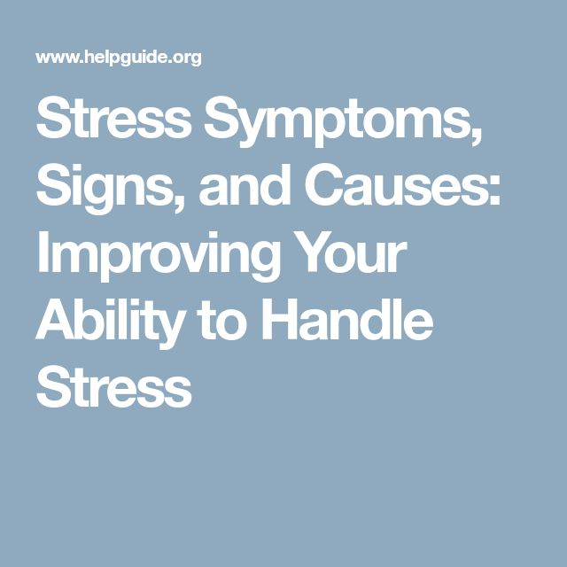 Stress Symptoms, Signs, and Causes: Improving Your Ability to Handle Stress