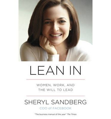 Lean In: Women, Work, and the Will to Lead: Sheryl Sandberg (Facebook COO and one of Fortune magazine's Most Powerful Women in Business) looks at what women can do to help themselves, and make the small changes in their life that can effect change on a more universal scale. She draws on her own experiences working in some of the world's most successful businesses, as well as academic research, to find practical answers to the problems facing women in the workplace.