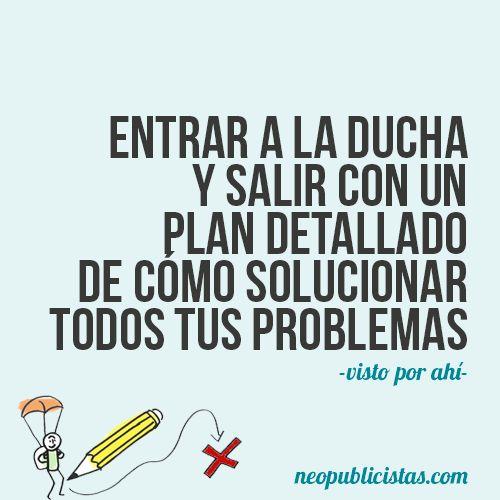 Entrar a la ducha y salir con un plan detallado de cómo solucionar todos tus problemas www.losneopublicistas.com