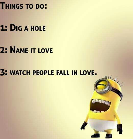 Minion humor 101 in 3 steps; 1.Dig a hole. 2.Name it love. 3.Watch people fall in love!!