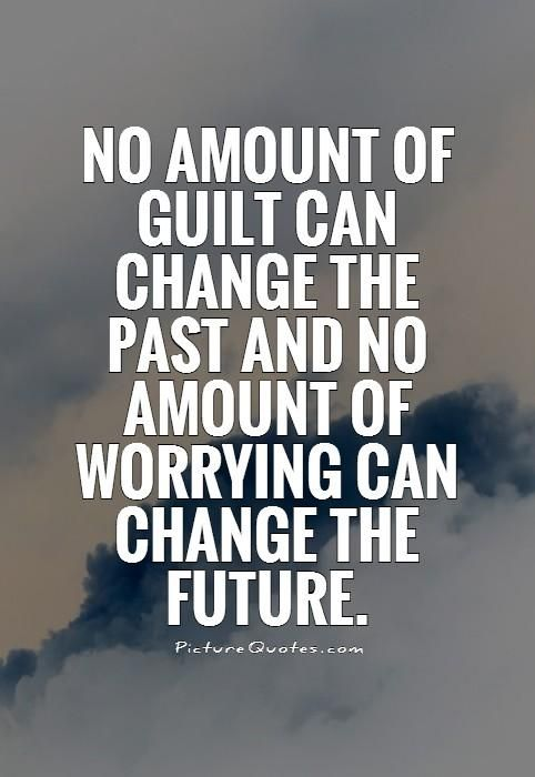No amount of guilt can change the past and no amount of worrying can change the future. Picture Quotes.