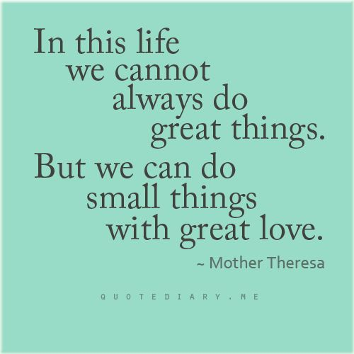 In this life we cannot always do great things. But we can