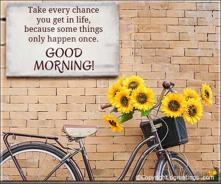 Take every chance you get in life....Good Morning