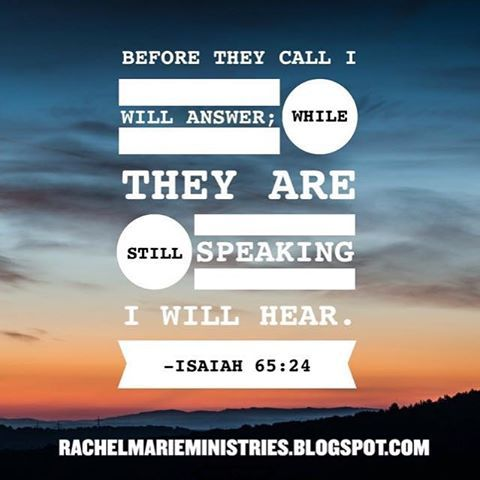 Before they call I will answer; while they are still speaking I will hear. - Isaiah 65:24 NIV