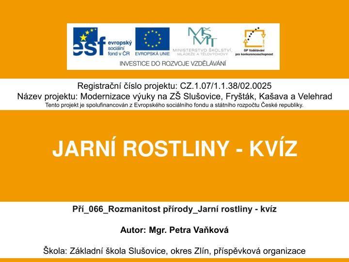 Registrační číslo projektu: CZ.1.07/1.1.38/02.0025  Název projektu: Modernizace výuky na ZŠ Slušovice, Fryšták, Kašava a Velehrad  Tento projekt je spolufinancován z Evropského sociálního fondu a státního rozpočtu České republiky.  JARNÍ ROSTLINY - KVÍZ.