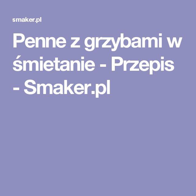 Penne z grzybami w śmietanie - Przepis - Smaker.pl