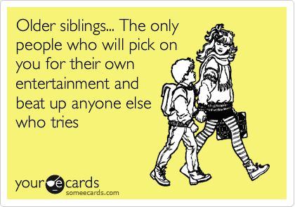 Older siblings... The only people who will pick on you for their own entertainment and beat up anyone else who tries.