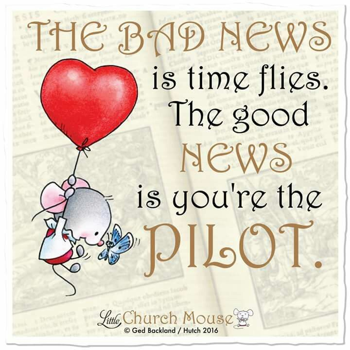 The bad news is time flies. The good news is you're the pilot. ~ Little Church Mouse