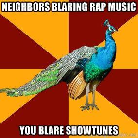 Neighbors Blaring Rap Music You Blare Showtunes | Thespian Peacock