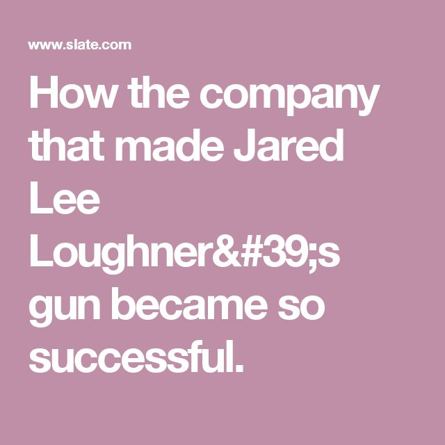 How the company that made Jared Lee Loughner's gun became so successful.
