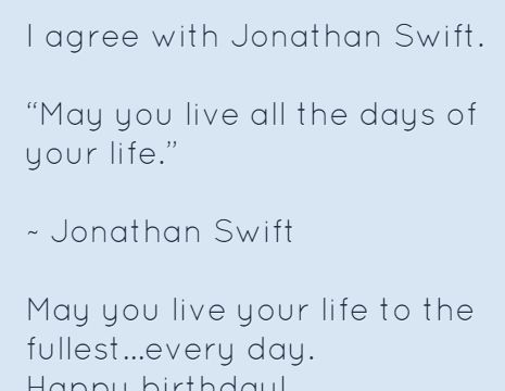 """I agree with Jonathan Swift.  """"May you live all the days of your life.""""  ~ Jonathan Swift  May you live your life to the fullest...every day. Happy birthday!"""