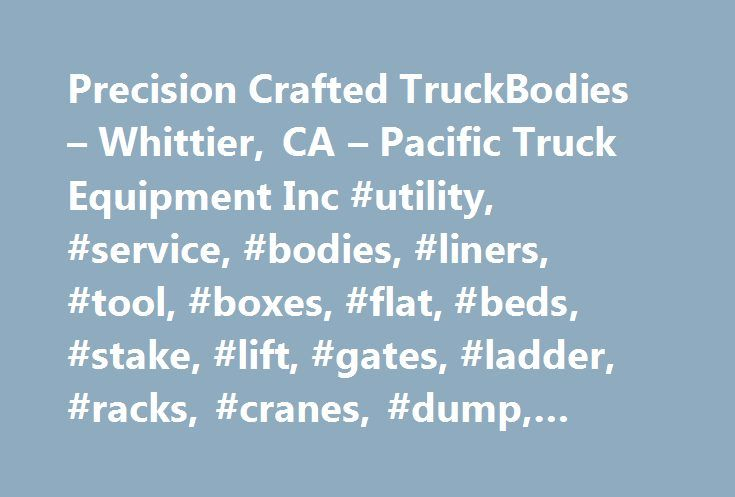 Precision Crafted TruckBodies – Whittier, CA – Pacific Truck Equipment Inc #utility, #service, #bodies, #liners, #tool, #boxes, #flat, #beds, #stake, #lift, #gates, #ladder, #racks, #cranes, #dump, #truck http://hong-kong.remmont.com/precision-crafted-truckbodies-whittier-ca-pacific-truck-equipment-inc-utility-service-bodies-liners-tool-boxes-flat-beds-stake-lift-gates-ladder-racks-cranes/  # Precision Crafted Truck Bodies Manufactured in Whittier, CA Family owned and operated, Pacific Truck…