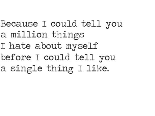 Because I could tell you a million things I hate about myself before  I could tell you a single thing I like