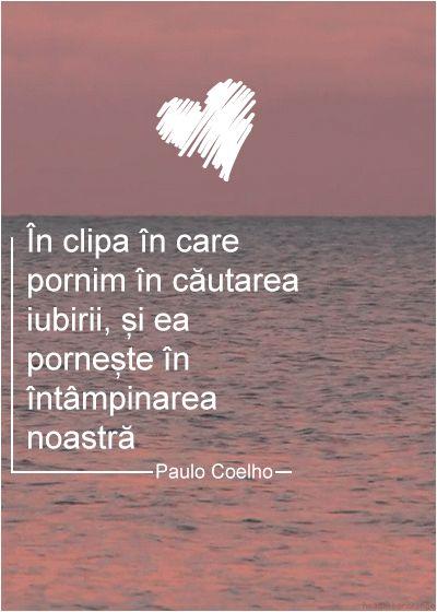 """""""În clipa în care pornim în căutarea iubirii, și ea pornește în întâmpinarea noastră"""" - Paulo Coelho"""