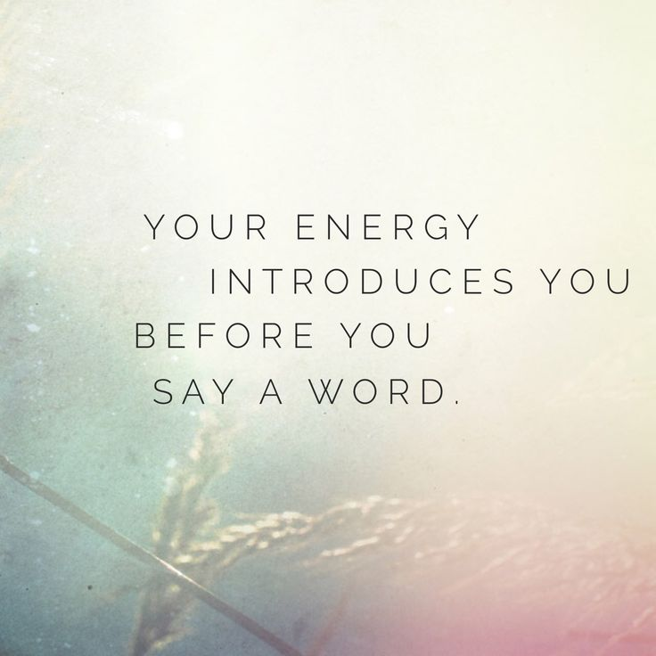 Your energy introduces you before you say a word.   Best quote.