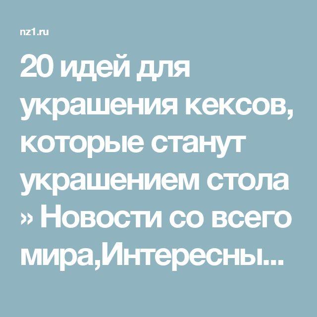 20 идей для украшения кексов, которые станут украшением стола » Новости со всего мира,Интересные новости,Интересные факты,Новости России сегодня,.