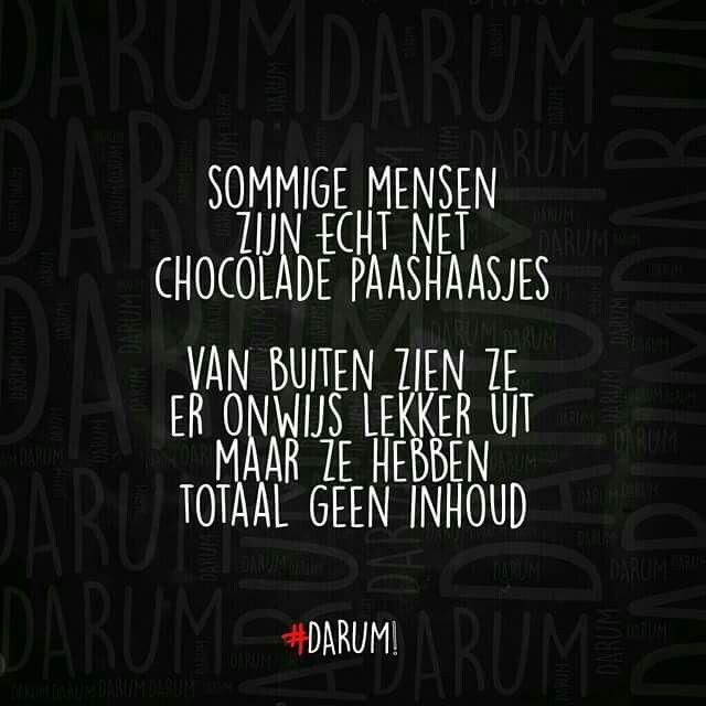 Sommige mensen zijn echt net chocolade paashaasjes; van buiten zien ze er onwijs lekker uit, maar ze hebben totaal geen inhoud. | #darum