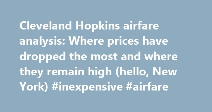 Cleveland Hopkins airfare analysis: Where prices have dropped the most and where they remain high (hello, New York) #inexpensive #airfare http://cheap.remmont.com/cleveland-hopkins-airfare-analysis-where-prices-have-dropped-the-most-and-where-they-remain-high-hello-new-york-inexpensive-airfare/  #airfare prices # Cleveland Hopkins airfare analysis: Where prices have dropped the most and where they remain high (hello, New York) CLEVELAND, Ohio — Airfare at Cleveland Hopkins last year dropped…
