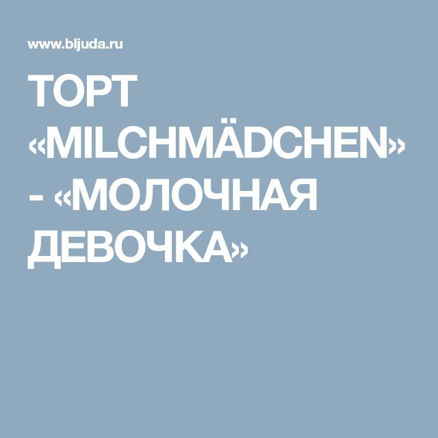 ТОРТ «MILCHMÄDCHEN» - «МОЛОЧНАЯ ДЕВОЧКА»