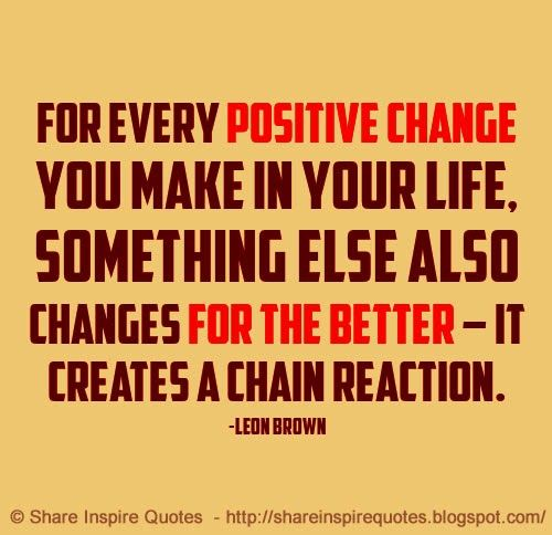 For every positive change you make in your life, something else also changes for the better - It creates a chain reaction ~Leon Brown  #FamousPeople #famousquotes #famouspeoplequotes #famousquotesandsayings #famouspeoplequotesandsayings #quotesbyfamouspeople #quotesbyLeonBrown #LeonBrown #LeonBrownquotes #positive #change #life #better #chain #reaction #shareinspirequotes #share #inspire #quotes