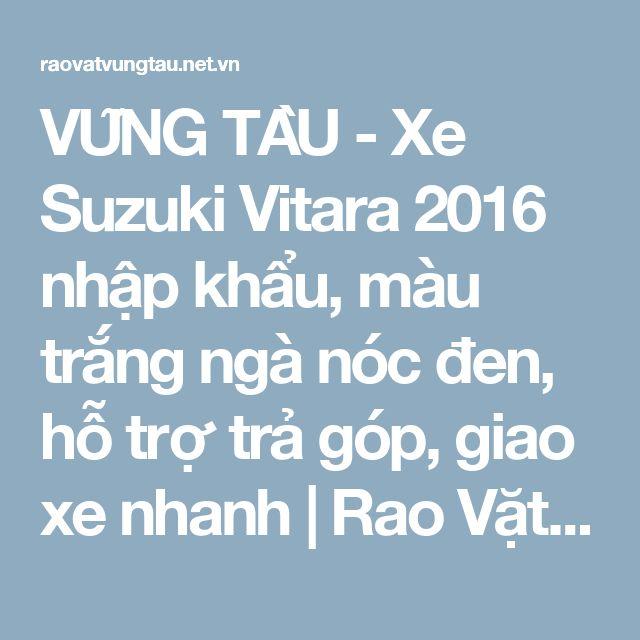 VŨNG TÀU - Xe Suzuki Vitara 2016 nhập khẩu, màu trắng ngà nóc đen, hỗ trợ trả góp, giao xe nhanh | Rao Vặt Vũng Tàu - Mua Bán - Quảng Cáo